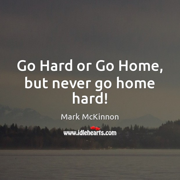 Go Hard or Go Home, but never go home hard! Image