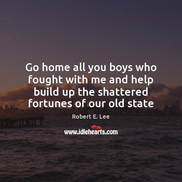 Go home all you boys who fought with me and help build Robert E. Lee Picture Quote