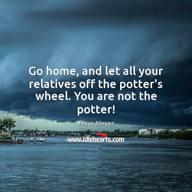 Image, Go home, and let all your relatives off the potter's wheel. You are not the potter!