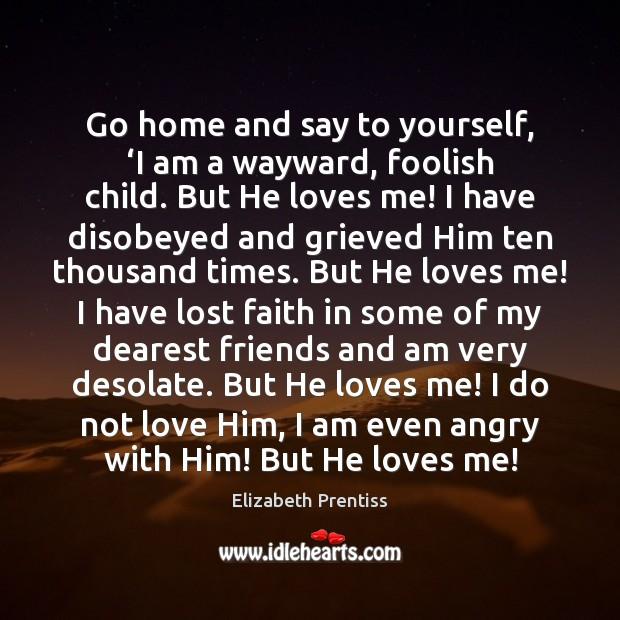 Go home and say to yourself, 'I am a wayward, foolish child. Image
