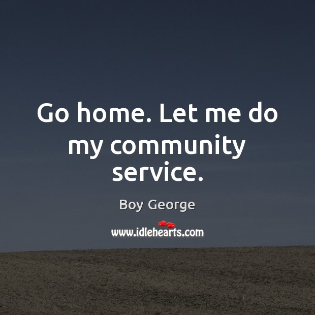 Go home. Let me do my community service. Boy George Picture Quote