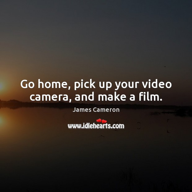 Go home, pick up your video camera, and make a film. James Cameron Picture Quote