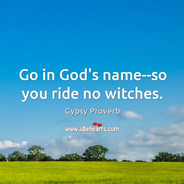 Go in God's name – so you ride no witches. Gypsy Proverbs Image