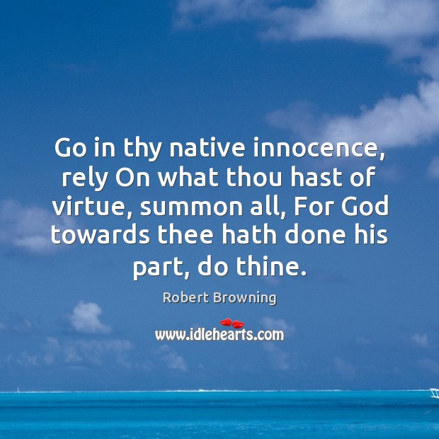 Go in thy native innocence, rely On what thou hast of virtue, Robert Browning Picture Quote