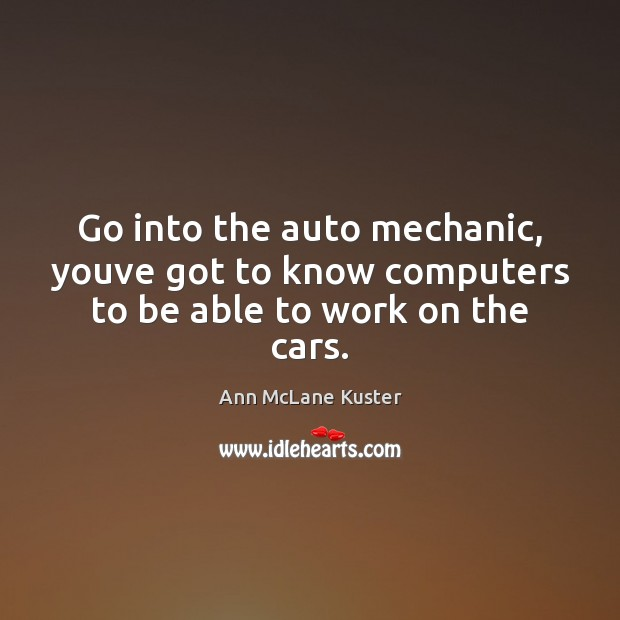 Image, Go into the auto mechanic, youve got to know computers to be able to work on the cars.