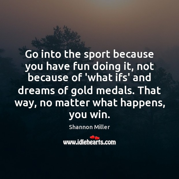Go into the sport because you have fun doing it, not because Shannon Miller Picture Quote