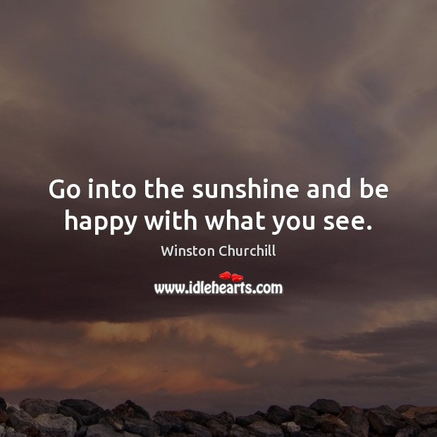 Go into the sunshine and be happy with what you see. Image