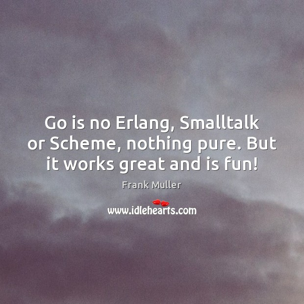 Go is no Erlang, Smalltalk or Scheme, nothing pure. But it works great and is fun! Image