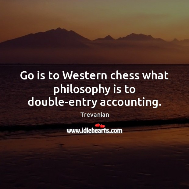 Go is to Western chess what philosophy is to double-entry accounting. Image