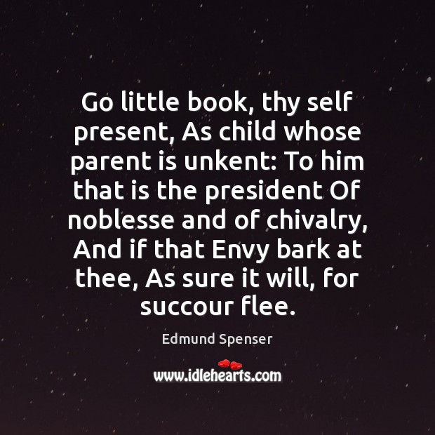Go little book, thy self present, As child whose parent is unkent: Edmund Spenser Picture Quote