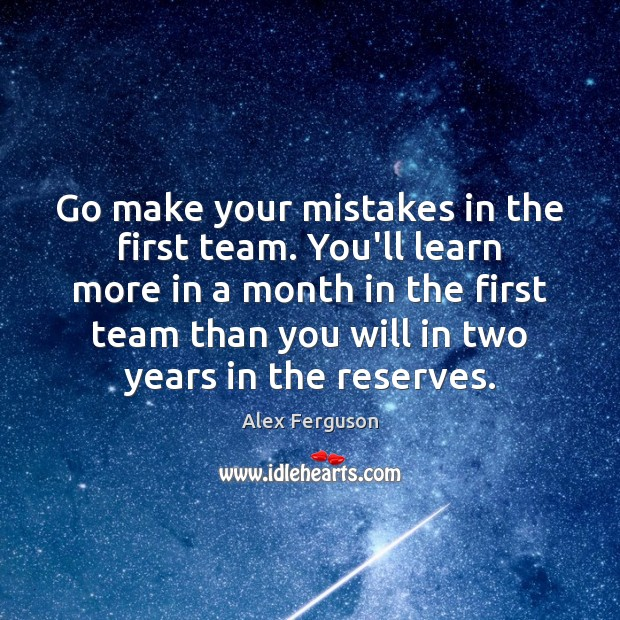 Go make your mistakes in the first team. You'll learn more in Alex Ferguson Picture Quote