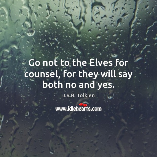 Go not to the Elves for counsel, for they will say both no and yes. Image