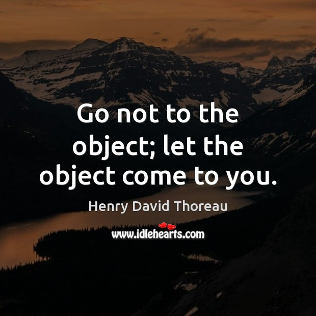 Image, Go not to the object; let the object come to you.