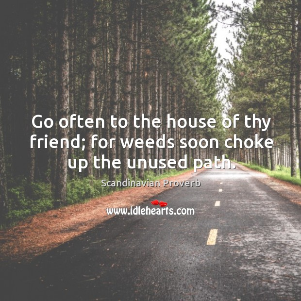 Go often to the house of thy friend; for weeds soon choke up the unused path. Scandinavian Proverbs Image