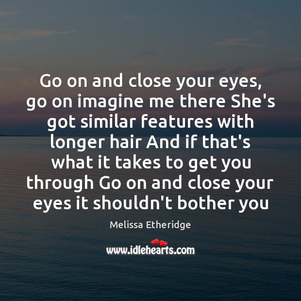 Go on and close your eyes, go on imagine me there She's Melissa Etheridge Picture Quote