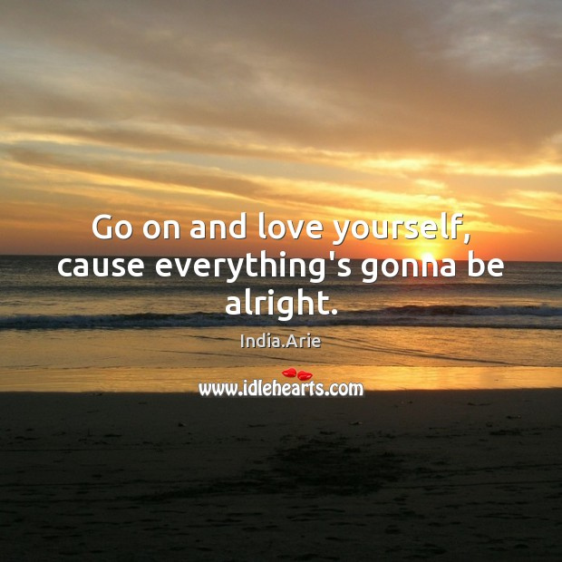 Go on and love yourself, cause everything's gonna be alright. India.Arie Picture Quote