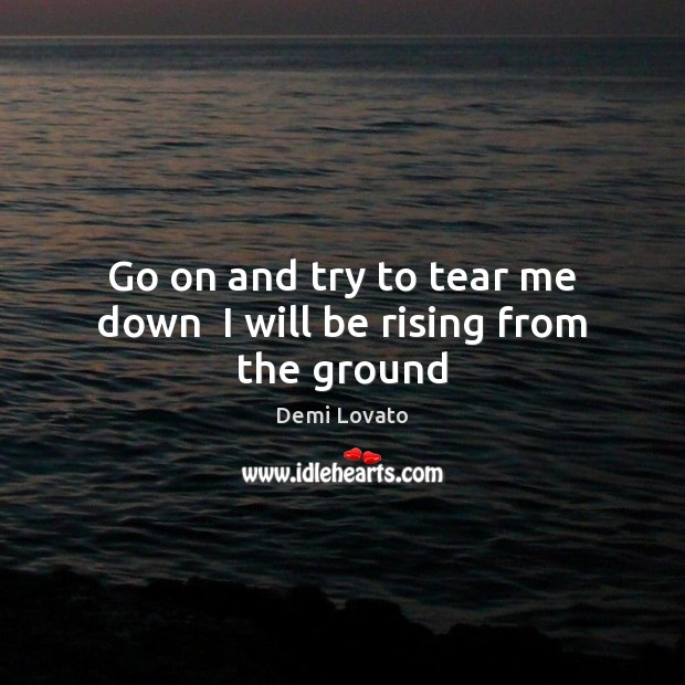 Go on and try to tear me down  I will be rising from the ground Demi Lovato Picture Quote