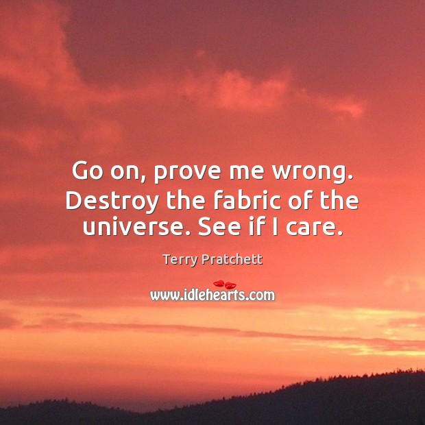 Go on, prove me wrong. Destroy the fabric of the universe. See if I care. Terry Pratchett Picture Quote