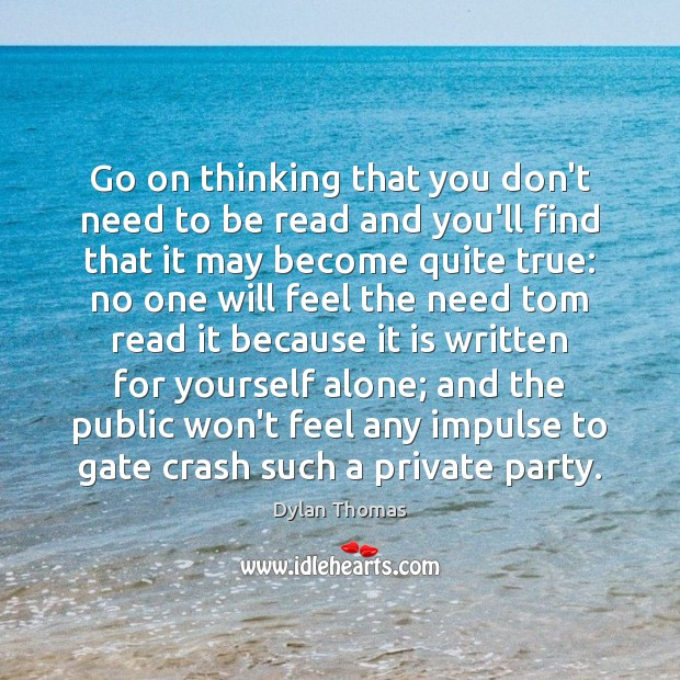 Go on thinking that you don't need to be read and you'll Dylan Thomas Picture Quote