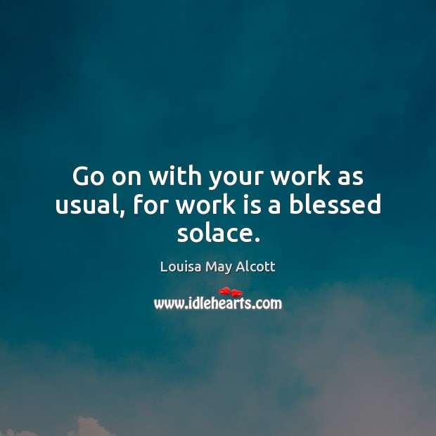 Go on with your work as usual, for work is a blessed solace. Work Quotes Image