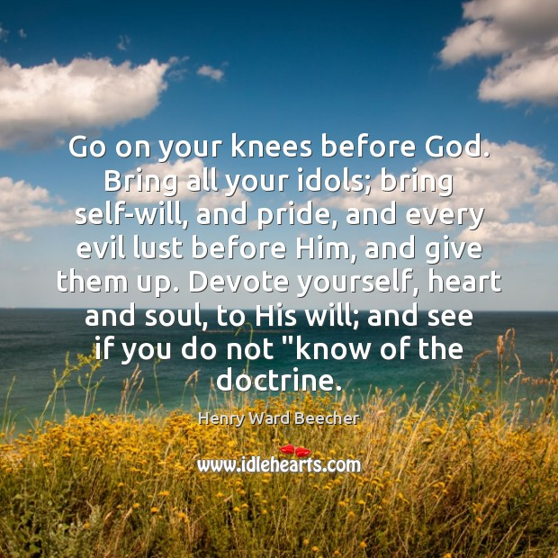 Image, Go on your knees before God. Bring all your idols; bring self-will,