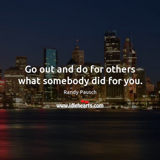 Go out and do for others what somebody did for you. Randy Pausch Picture Quote