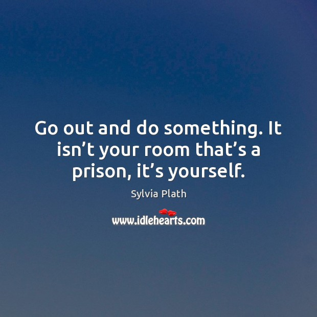 Image, Go out and do something. It isn't your room that's a prison, it's yourself.