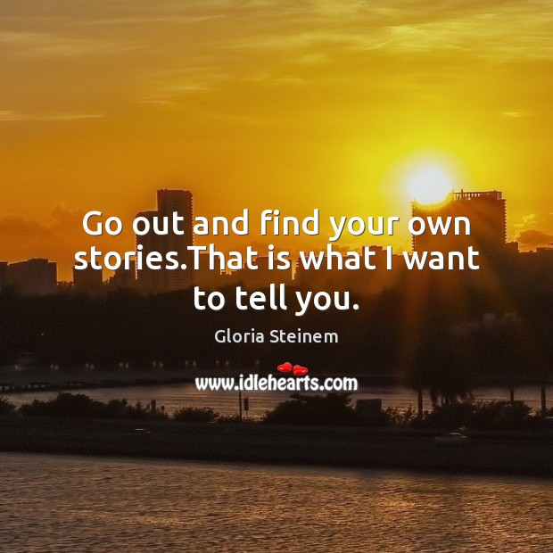 Go out and find your own stories.That is what I want to tell you. Gloria Steinem Picture Quote