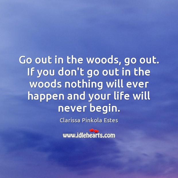Go out in the woods, go out. If you don't go out Image