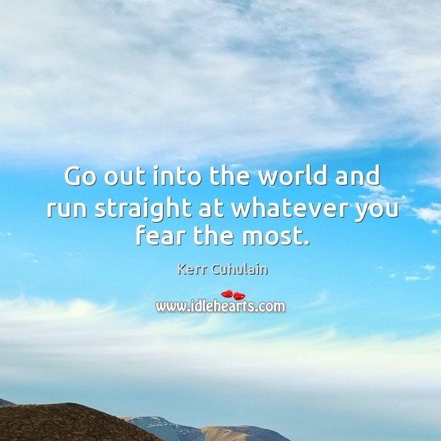 Go out into the world and run straight at whatever you fear the most. Image