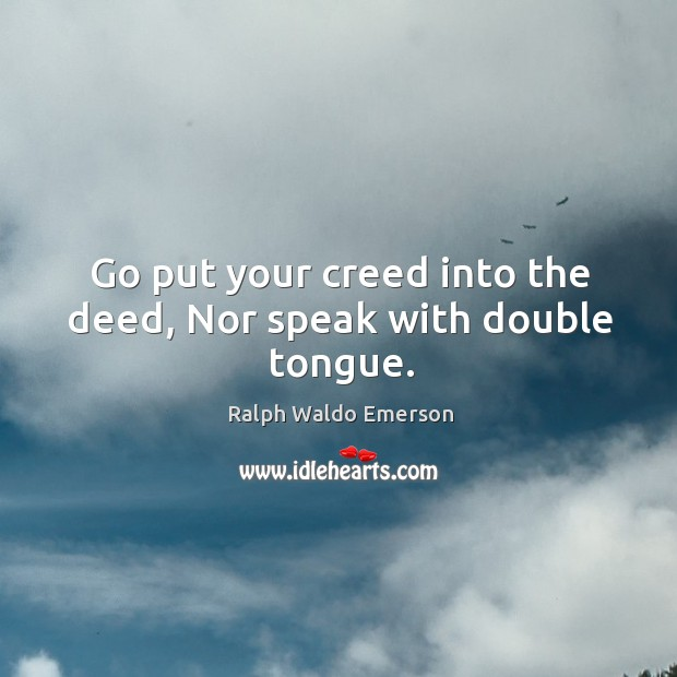 Go put your creed into the deed, nor speak with double tongue. Image