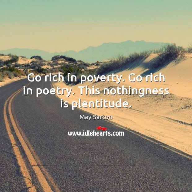 Go rich in poverty. Go rich in poetry. This nothingness is plentitude. May Sarton Picture Quote