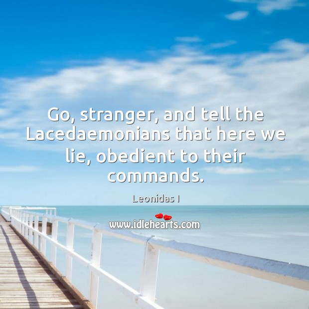 Go, stranger, and tell the Lacedaemonians that here we lie, obedient to their commands. Image