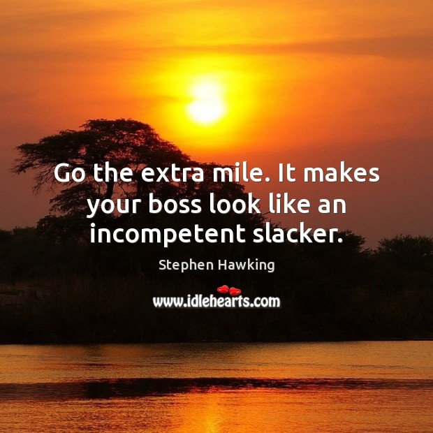 Go the extra mile. It makes your boss look like an incompetent slacker. Image