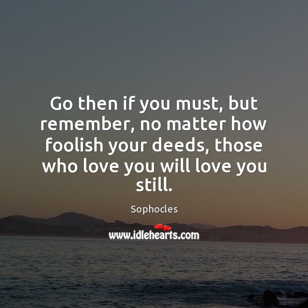 Image, Go then if you must, but remember, no matter how foolish your