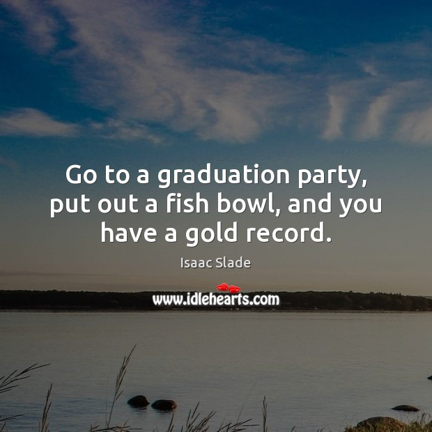 Go to a graduation party, put out a fish bowl, and you have a gold record. Graduation Quotes Image