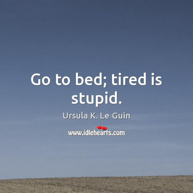 Go to bed; tired is stupid. Image
