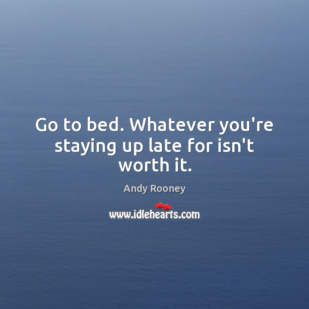 Go to bed. Whatever you're staying up late for isn't worth it. Image