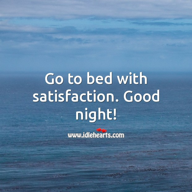 Go to bed with satisfaction. Good night! Good Night Quotes Image