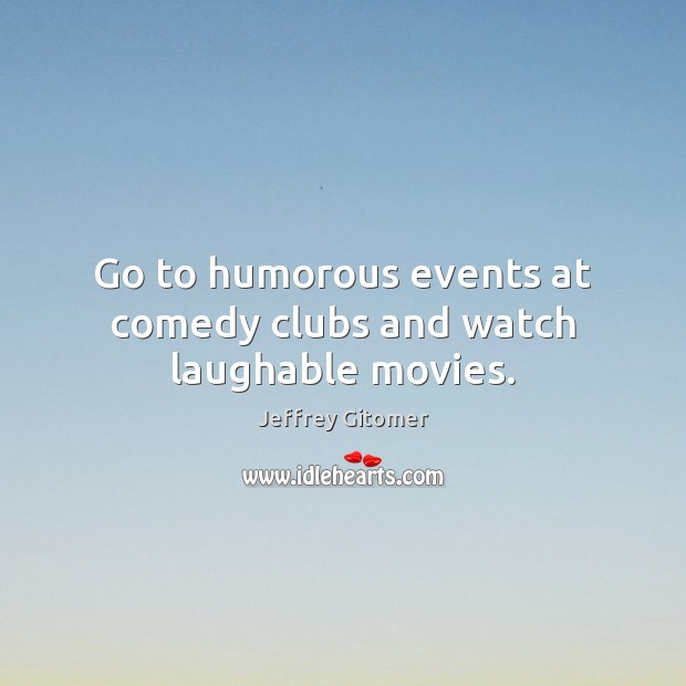 Go to humorous events at comedy clubs and watch laughable movies. Jeffrey Gitomer Picture Quote