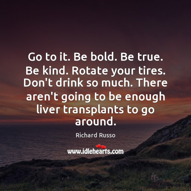 Go to it. Be bold. Be true. Be kind. Rotate your tires. Richard Russo Picture Quote