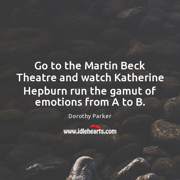 Go to the Martin Beck Theatre and watch Katherine Hepburn run the Dorothy Parker Picture Quote