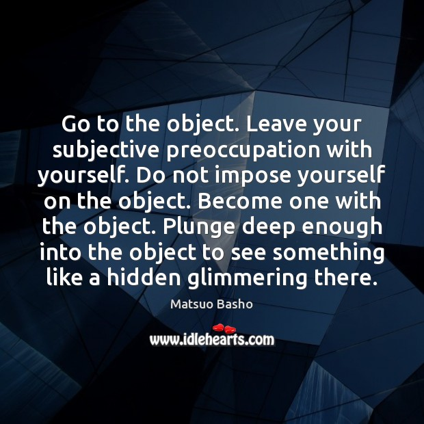 Go to the object. Leave your subjective preoccupation with yourself. Do not Matsuo Basho Picture Quote