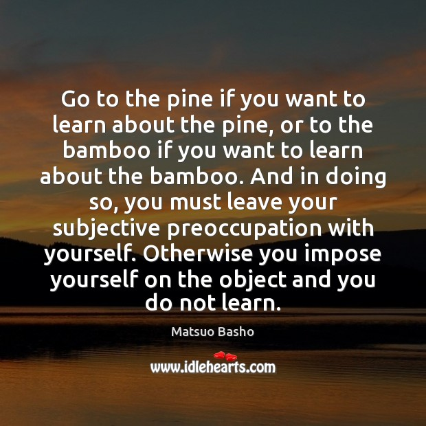 Go to the pine if you want to learn about the pine, Matsuo Basho Picture Quote