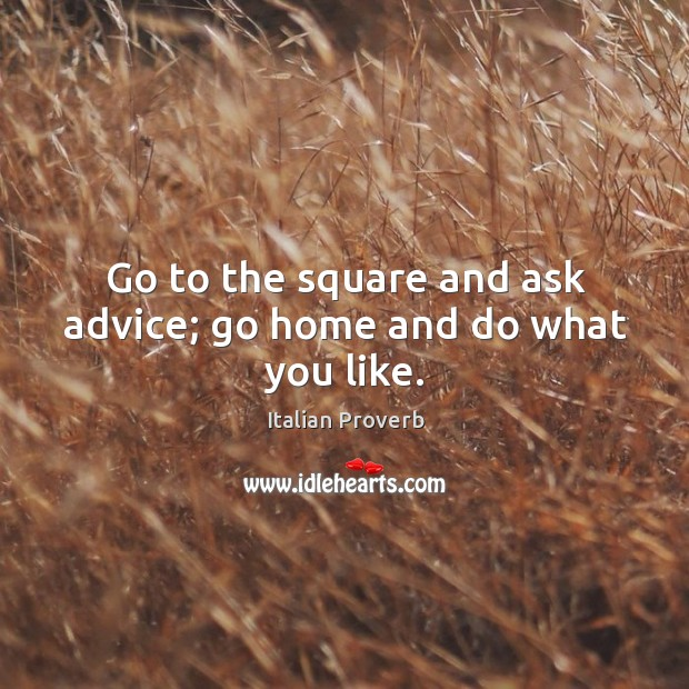 Image, Go to the square and ask advice; go home and do what you like.