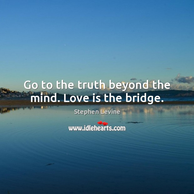 Go to the truth beyond the mind. Love is the bridge. Image