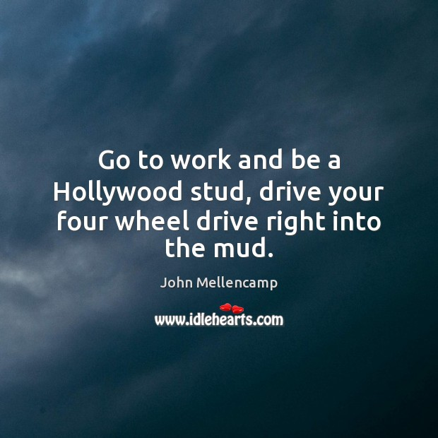 Go to work and be a Hollywood stud, drive your four wheel drive right into the mud. John Mellencamp Picture Quote