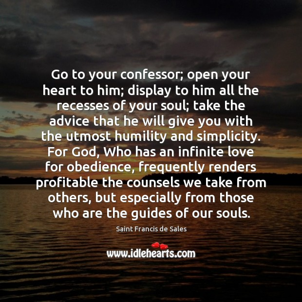 Go to your confessor; open your heart to him; display to him Saint Francis de Sales Picture Quote