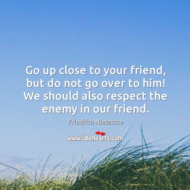 Image, Go up close to your friend, but do not go over to him! we should also respect the enemy in our friend.