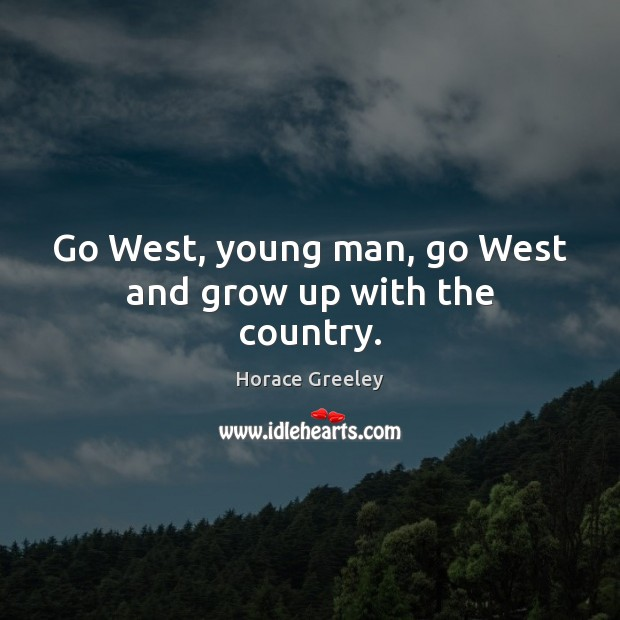 Image, Go West, young man, go West and grow up with the country.